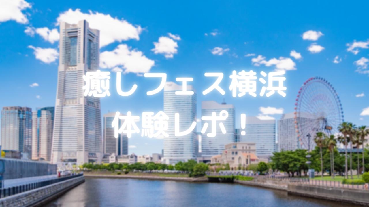 癒しフェス横浜 体験レポ!