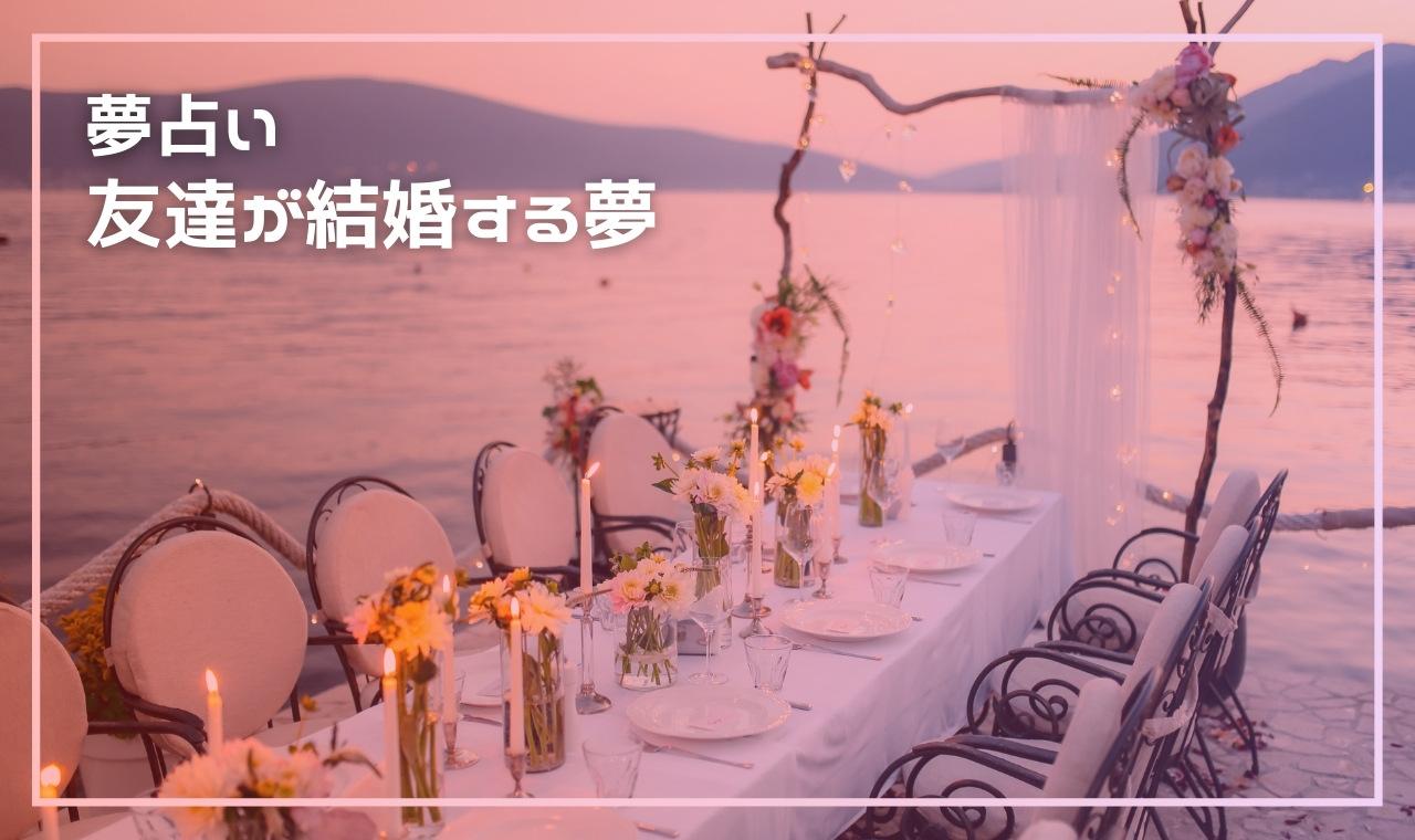 【夢占い】友達が結婚する・結婚報告を聞く夢の基本的な意味・心理13選!